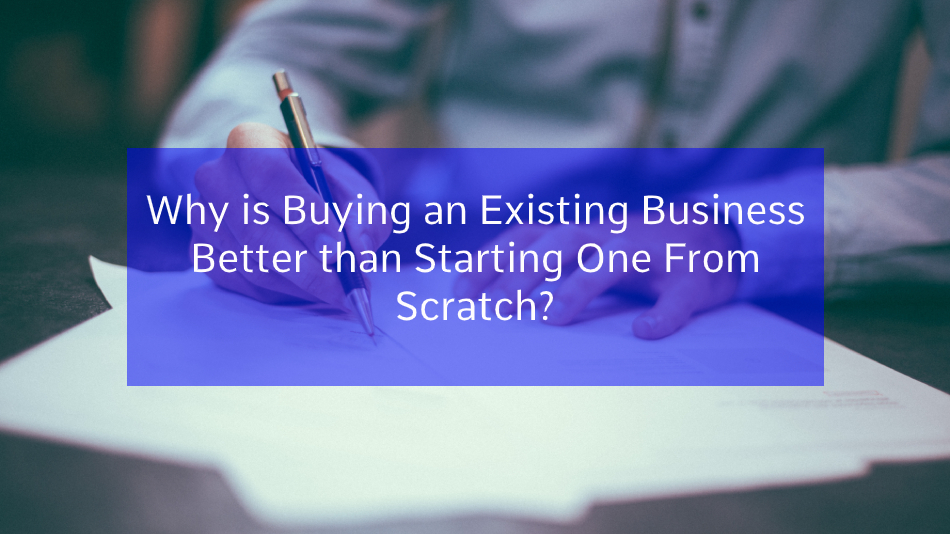 You are currently viewing Why is Buying an Existing Business Better than Starting One From Scratch?