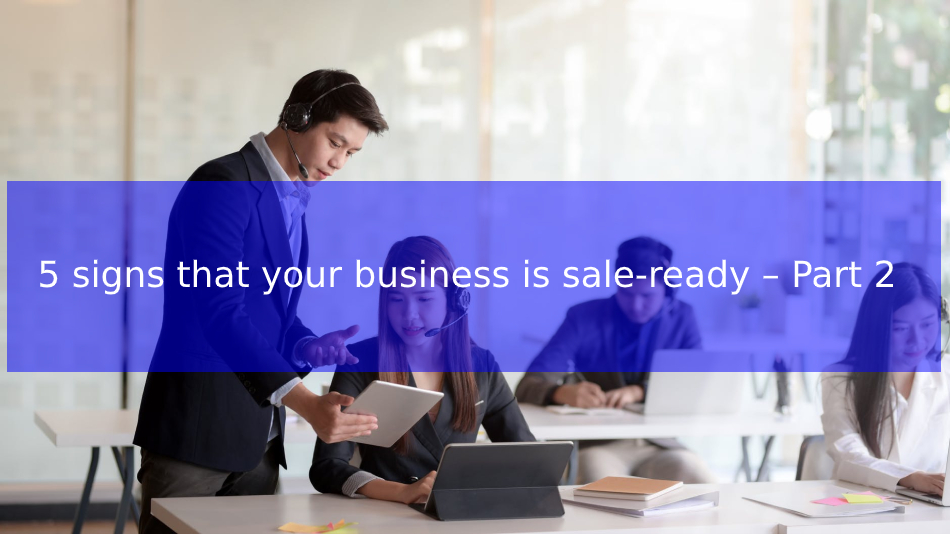 You are currently viewing 5 signs that your business is sale-ready – Part 2