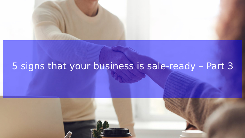 You are currently viewing 5 signs that your business is sale-ready – Part 3