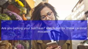 Read more about the article Are you selling your business? Watch out for these cardinal mistakes